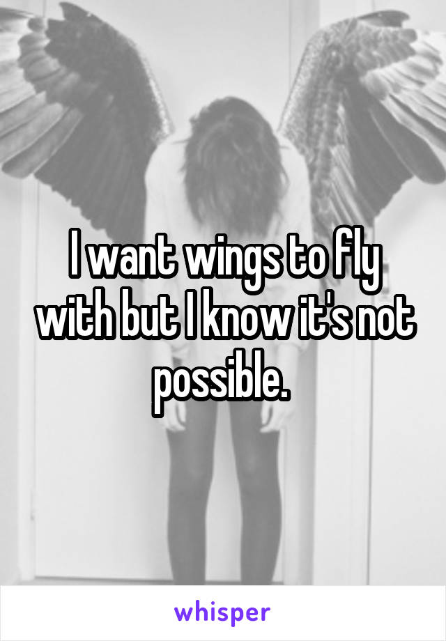 I want wings to fly with but I know it's not possible.