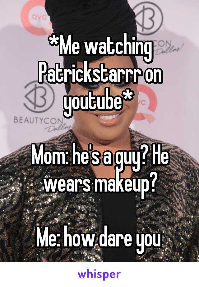 *Me watching Patrickstarrr on youtube*   Mom: he's a guy? He wears makeup?  Me: how dare you