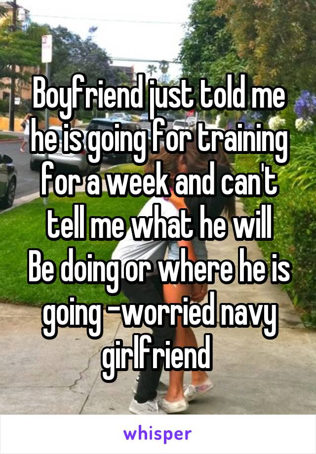 Boyfriend just told me he is going for training for a week and can't tell me what he will Be doing or where he is going -worried navy girlfriend