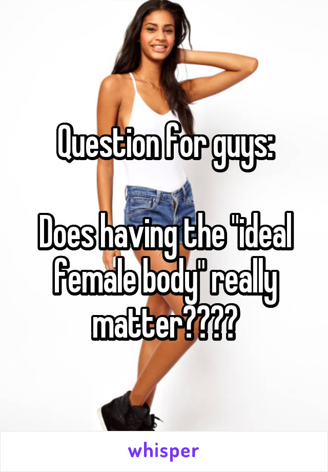 "Question for guys:  Does having the ""ideal female body"" really matter????"