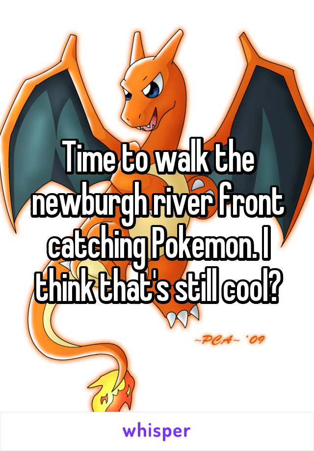 Time to walk the newburgh river front catching Pokemon. I think that's still cool?