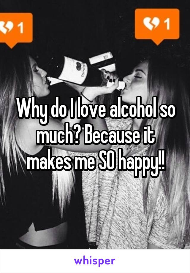 Why do I love alcohol so much? Because it makes me SO happy!!