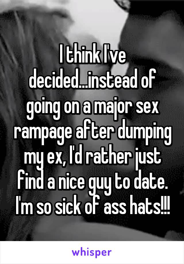 I think I've decided...instead of going on a major sex rampage after dumping my ex, I'd rather just find a nice guy to date. I'm so sick of ass hats!!!