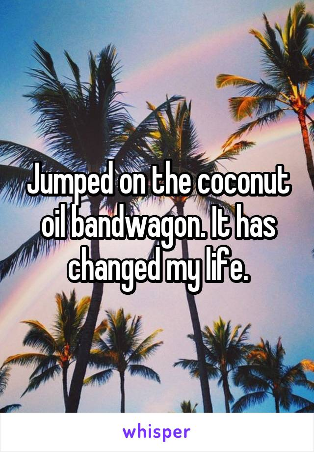 Jumped on the coconut oil bandwagon. It has changed my life.