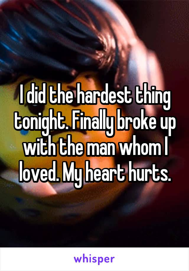 I did the hardest thing tonight. Finally broke up with the man whom I loved. My heart hurts.