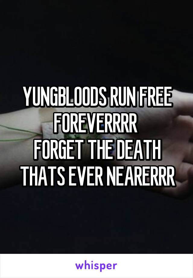 YUNGBLOODS RUN FREE FOREVERRRR  FORGET THE DEATH THATS EVER NEARERRR