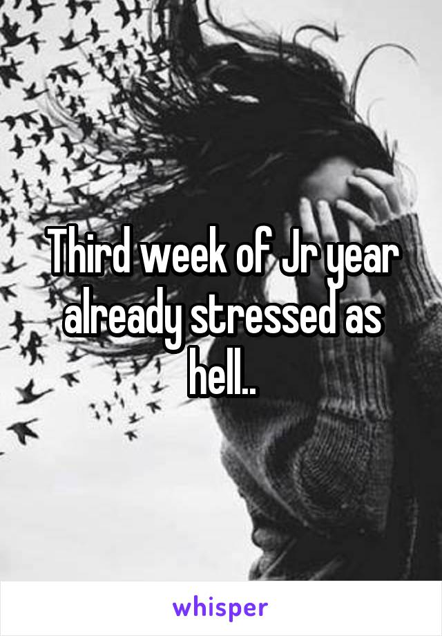 Third week of Jr year already stressed as hell..