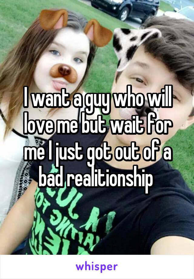 I want a guy who will love me but wait for me I just got out of a bad realitionship