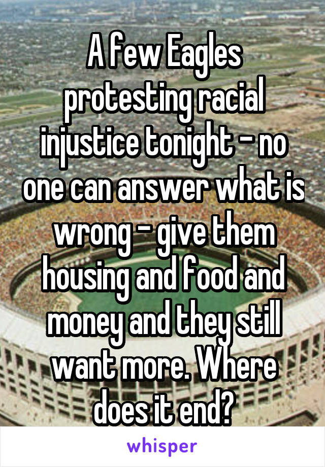 A few Eagles protesting racial injustice tonight - no one can answer what is wrong - give them housing and food and money and they still want more. Where does it end?