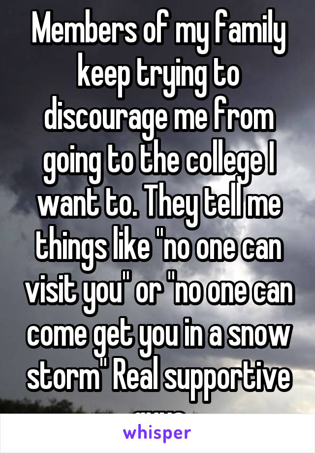 "Members of my family keep trying to discourage me from going to the college I want to. They tell me things like ""no one can visit you"" or ""no one can come get you in a snow storm"" Real supportive guys"