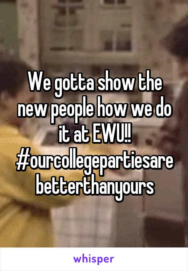 We gotta show the new people how we do it at EWU!! #ourcollegepartiesarebetterthanyours