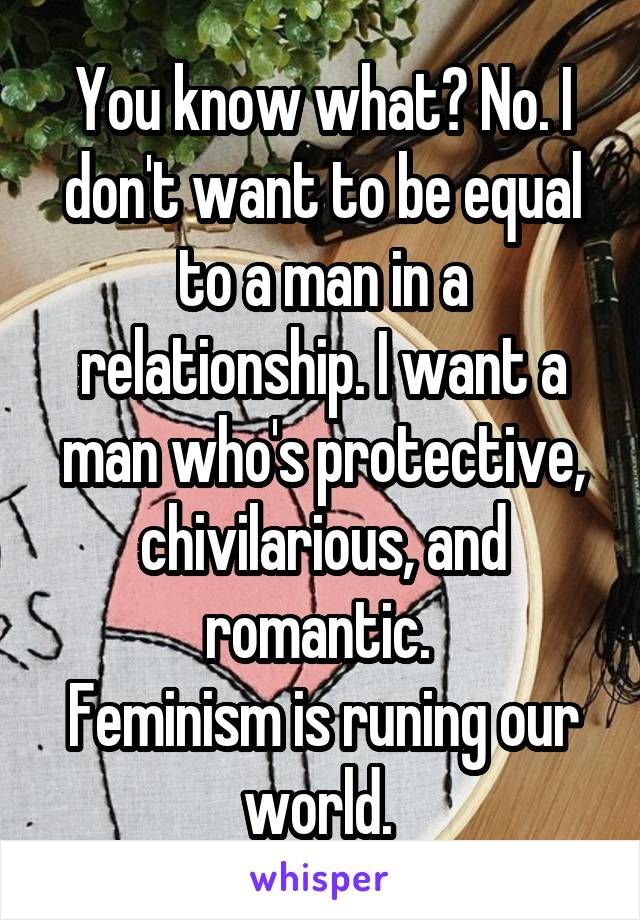 You know what? No. I don't want to be equal to a man in a relationship. I want a man who's protective, chivilarious, and romantic.  Feminism is runing our world.
