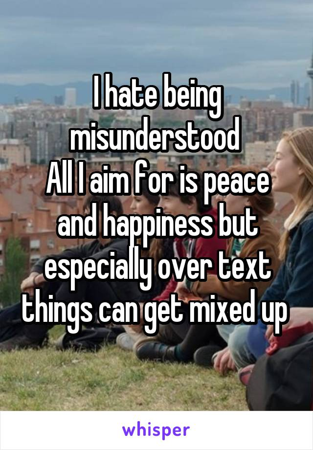 I hate being misunderstood  All I aim for is peace and happiness but especially over text things can get mixed up