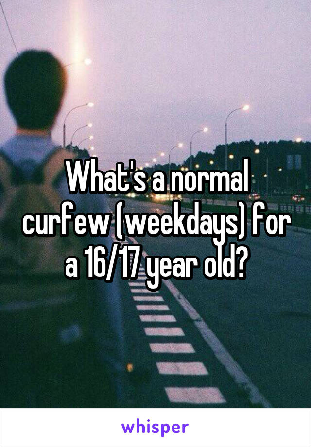 What's a normal curfew (weekdays) for a 16/17 year old?
