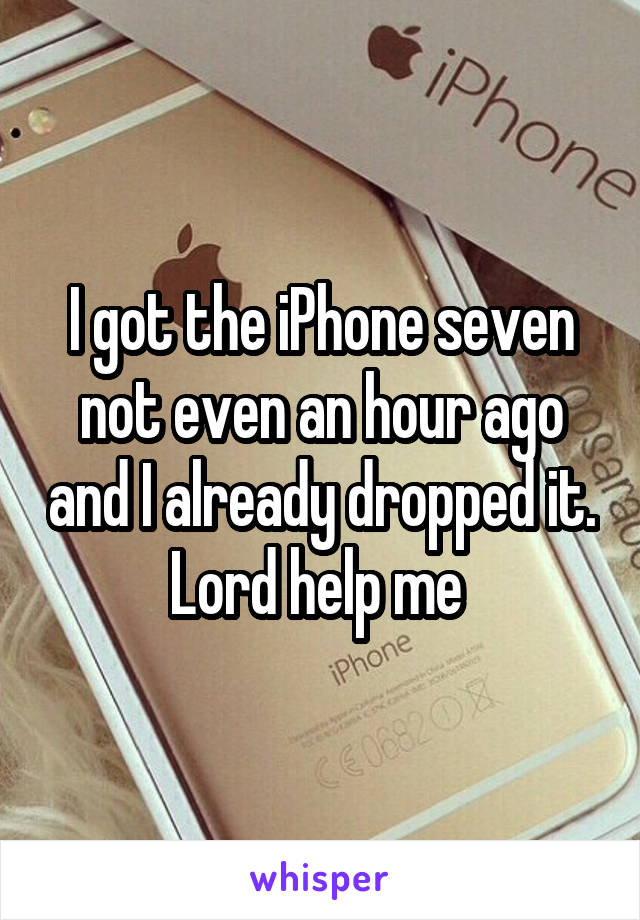 I got the iPhone seven not even an hour ago and I already dropped it. Lord help me