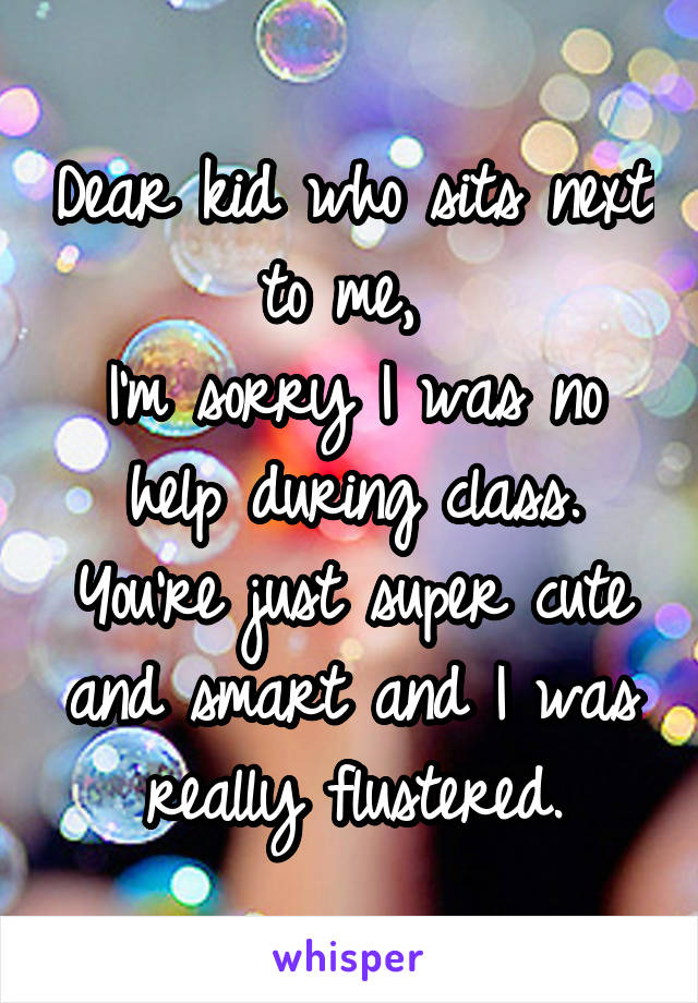 Dear kid who sits next to me,  I'm sorry I was no help during class. You're just super cute and smart and I was really flustered.