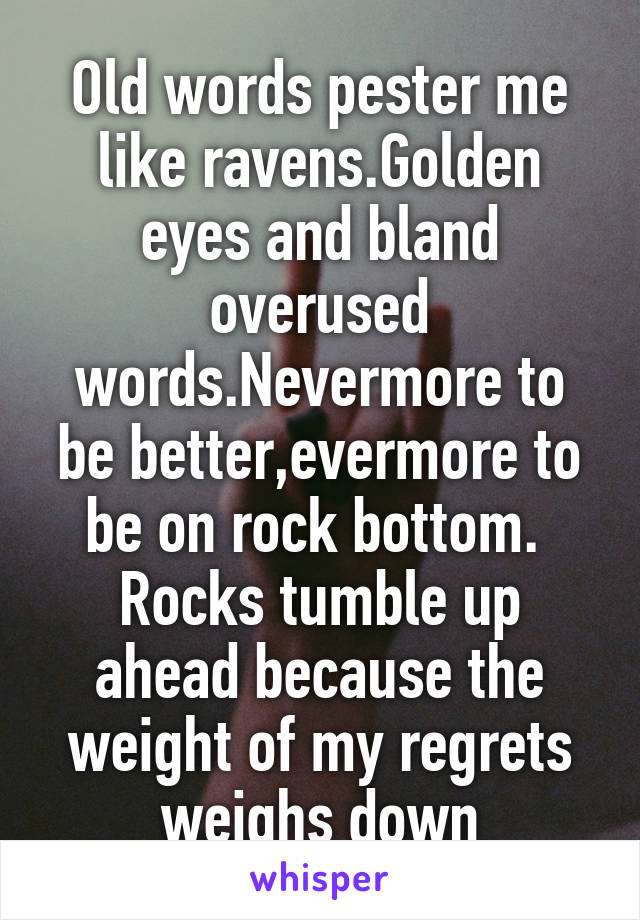 Old words pester me like ravens.Golden eyes and bland overused words.Nevermore to be better,evermore to be on rock bottom.  Rocks tumble up ahead because the weight of my regrets weighs down