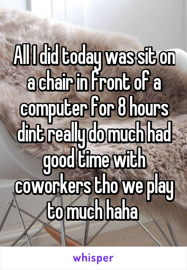 All I did today was sit on a chair in front of a computer for 8 hours dint really do much had good time with coworkers tho we play to much haha
