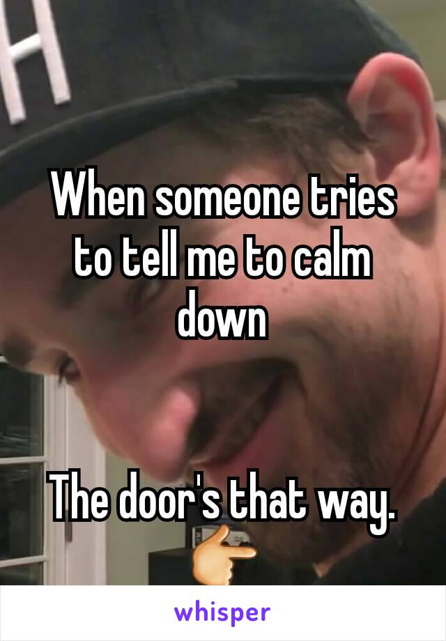 When someone tries to tell me to calm down   The door's that way. 👉 GTFO.