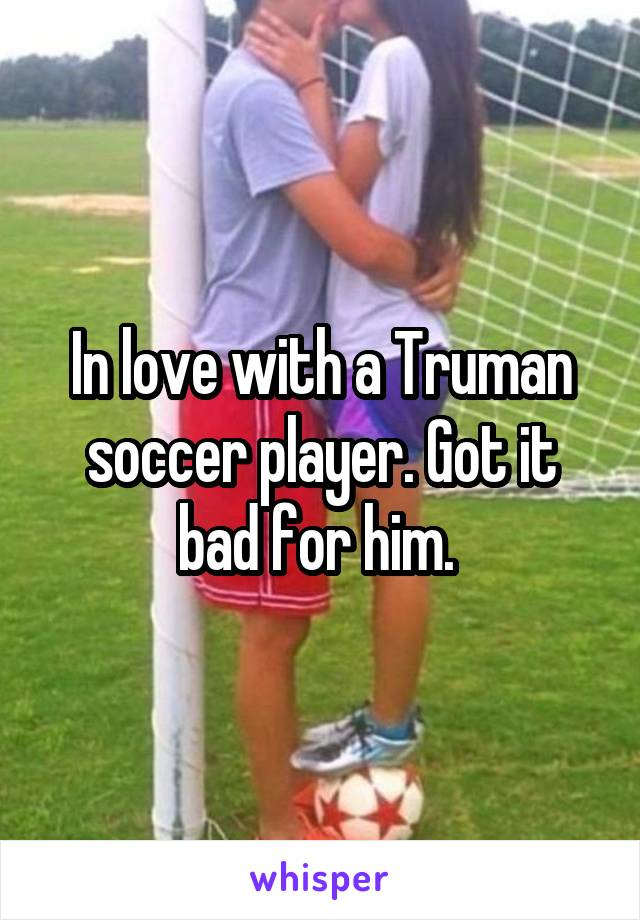 In love with a Truman soccer player. Got it bad for him.
