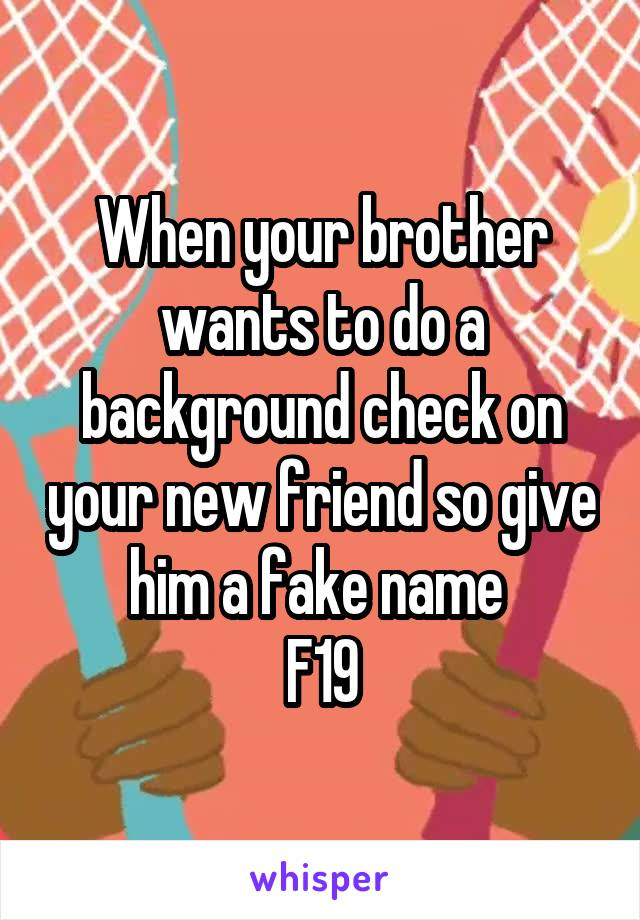 When your brother wants to do a background check on your new friend so give him a fake name  F19