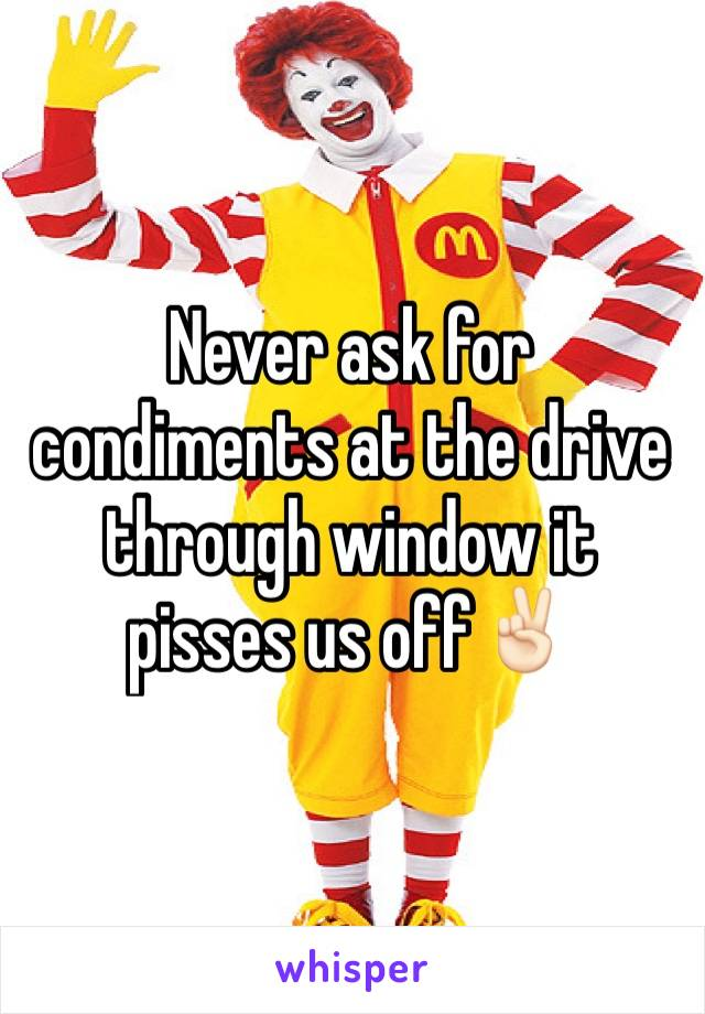Never ask for condiments at the drive through window it pisses us off✌🏻️