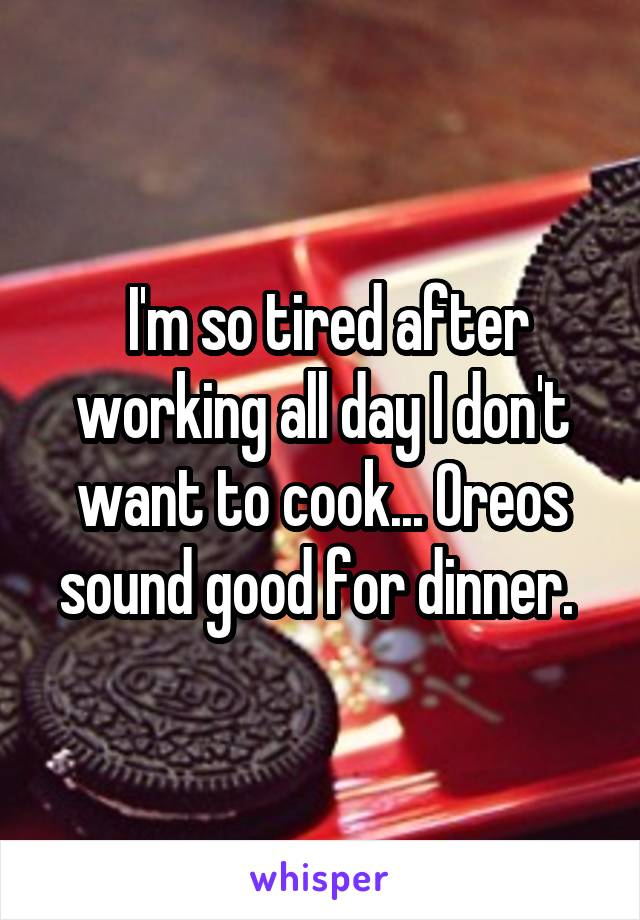 I'm so tired after working all day I don't want to cook... Oreos sound good for dinner.