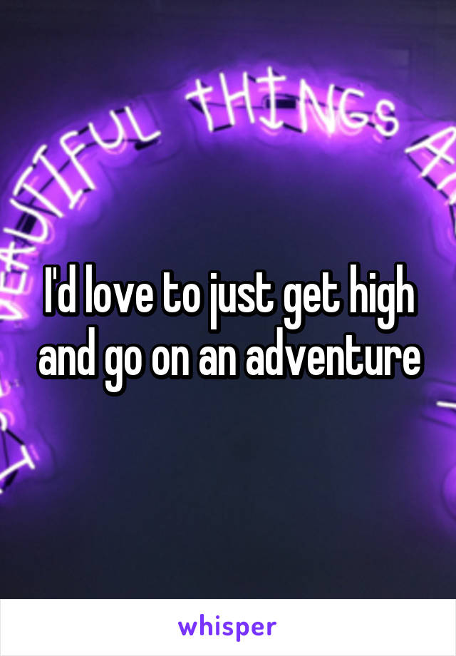 I'd love to just get high and go on an adventure