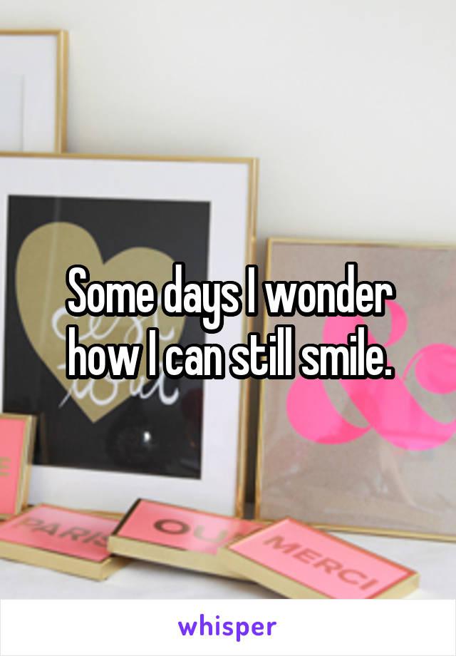 Some days I wonder how I can still smile.