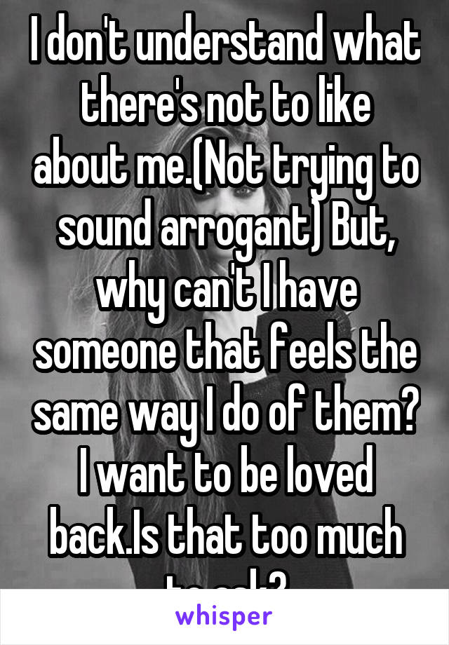 I don't understand what there's not to like about me.(Not trying to sound arrogant) But, why can't I have someone that feels the same way I do of them? I want to be loved back.Is that too much to ask?