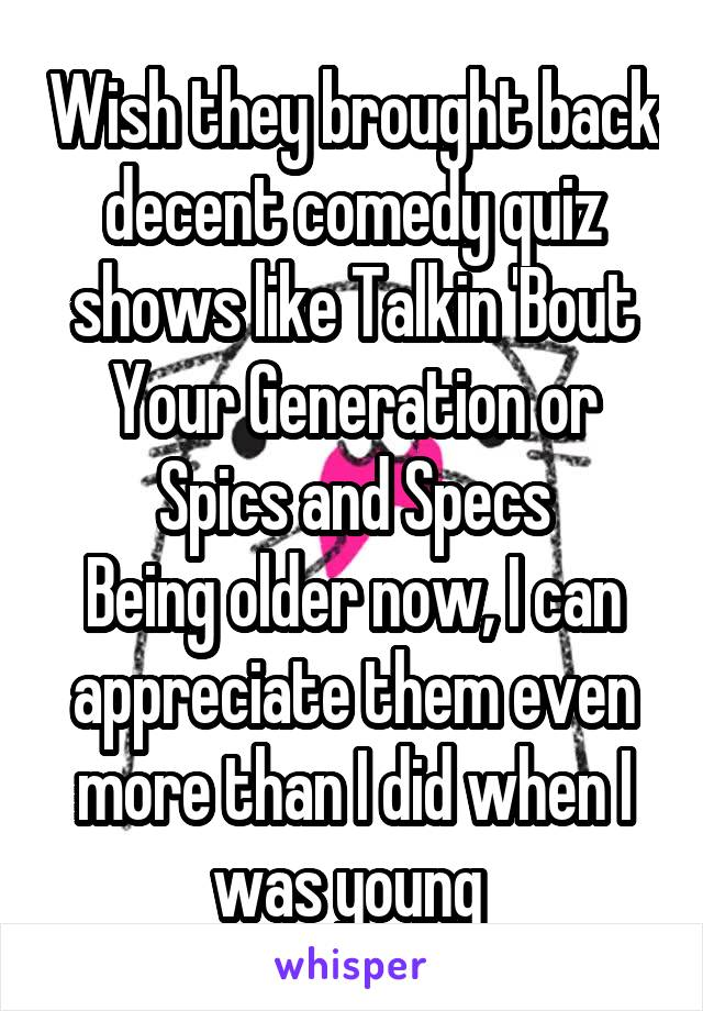 Wish they brought back decent comedy quiz shows like Talkin 'Bout Your Generation or Spics and Specs Being older now, I can appreciate them even more than I did when I was young