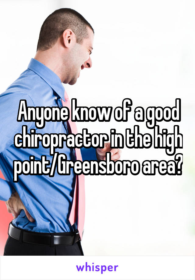 Anyone know of a good chiropractor in the high point/Greensboro area?