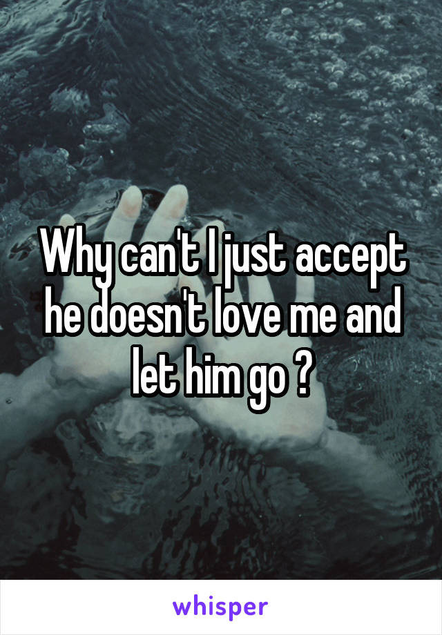 Why can't I just accept he doesn't love me and let him go 😞