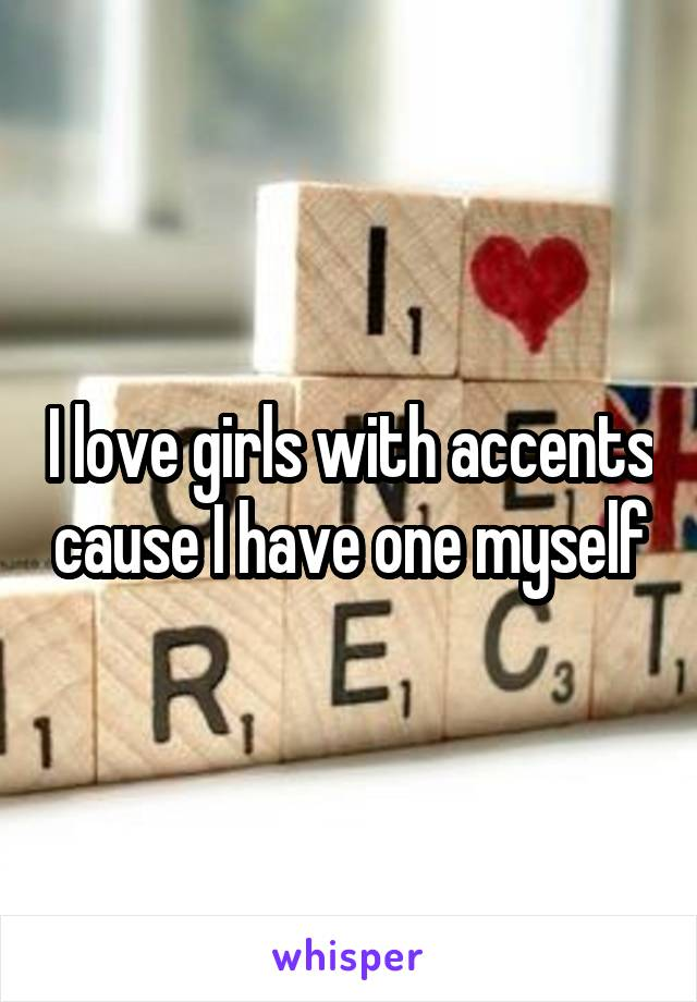 I love girls with accents cause I have one myself