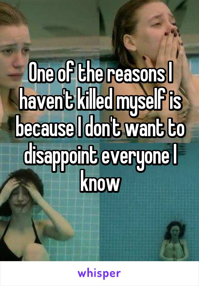 One of the reasons I haven't killed myself is because I don't want to disappoint everyone I know