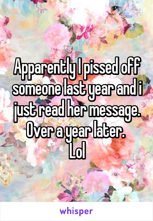 Apparently I pissed off someone last year and i just read her message. Over a year later.  Lol