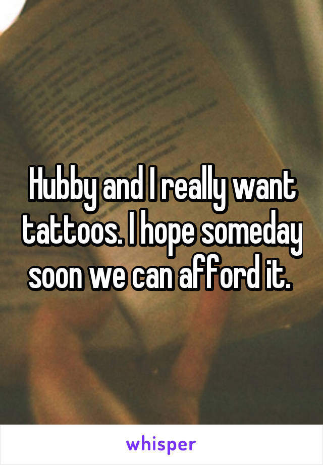 Hubby and I really want tattoos. I hope someday soon we can afford it.