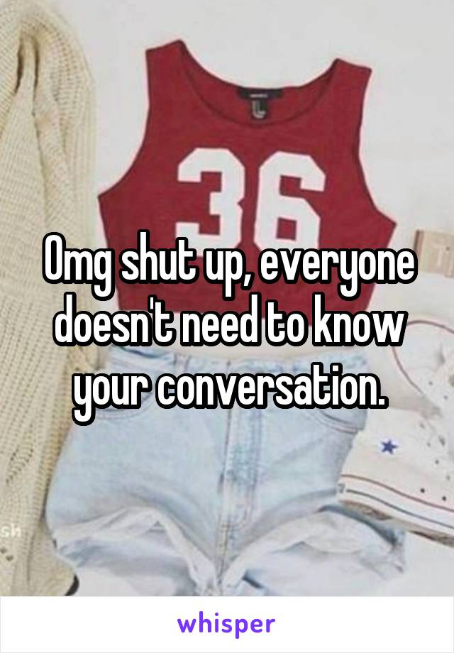 Omg shut up, everyone doesn't need to know your conversation.