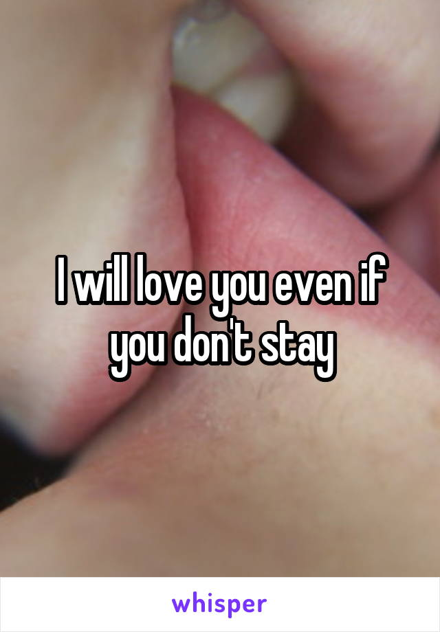 I will love you even if you don't stay