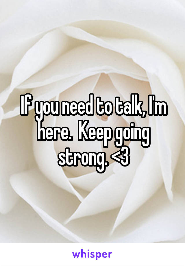 If you need to talk, I'm here.  Keep going strong. <3