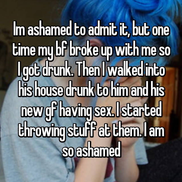 Im ashamed to admit it, but one time my bf broke up with me so I got drunk. Then I walked into his house drunk to him and his new gf having sex. I started throwing stuff at them. I am so ashamed