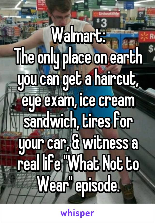 Walmart The Only Place On Earth You Can Get A Haircut Eye Exam