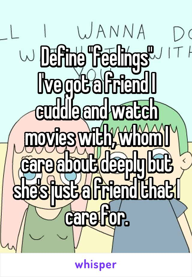 "Define ""feelings"" I've got a friend I cuddle and watch movies with, whom I care about deeply but she's just a friend that I care for."