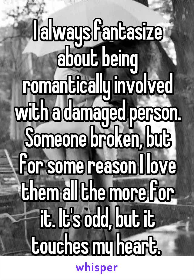 I always fantasize about being romantically involved with a damaged person. Someone broken, but for some reason I love them all the more for it. It's odd, but it touches my heart.
