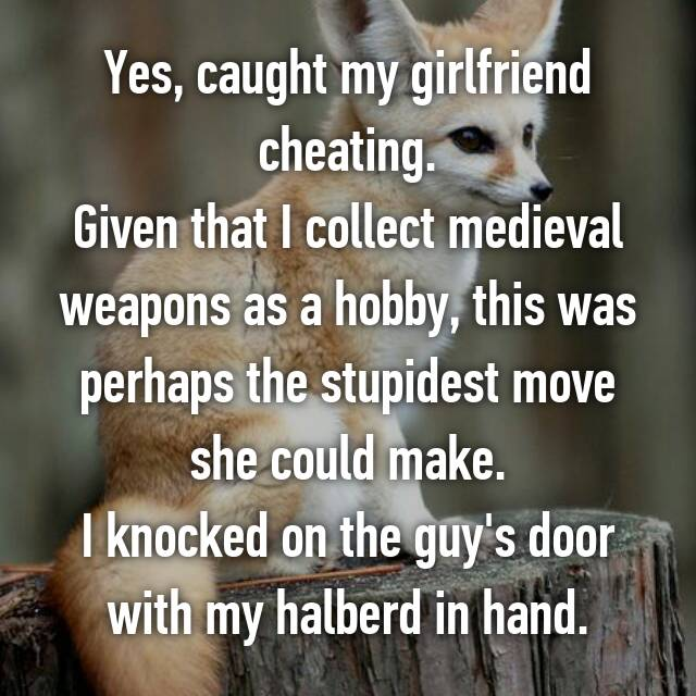 Yes, caught my girlfriend cheating. Given that I collect medieval weapons as a hobby, this was perhaps the stupidest move she could make. I knocked on the guy's door with my halberd in hand.