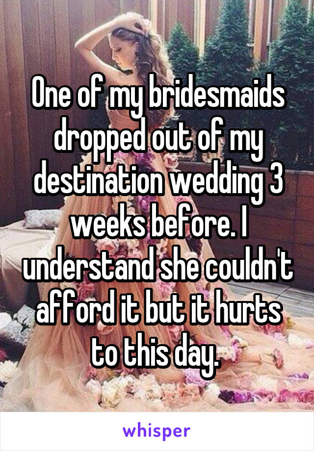 One of my bridesmaids dropped out of my destination wedding 3 weeks before. I understand she couldn't afford it but it hurts to this day.