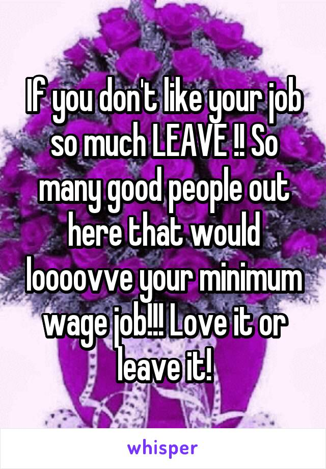 If you don't like your job so much LEAVE !! So many good people out here that would loooovve your minimum wage job!!! Love it or leave it!