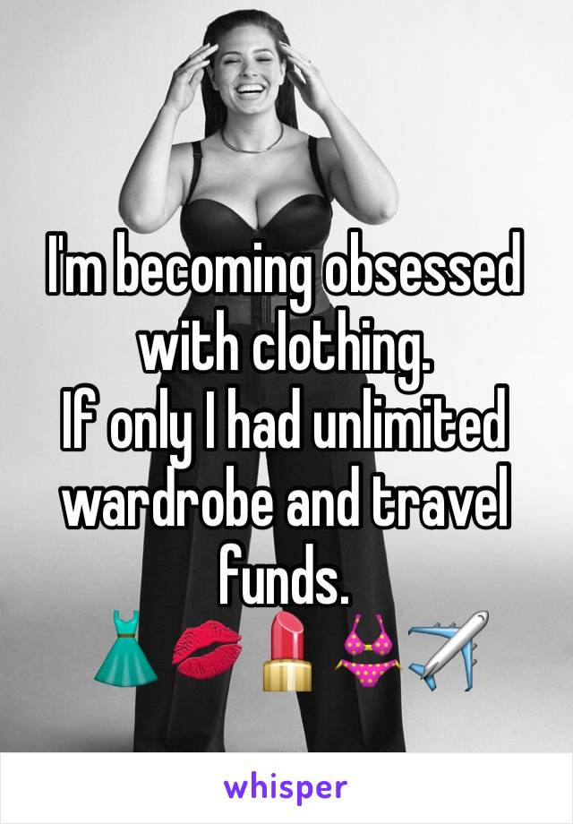 I'm becoming obsessed with clothing.  If only I had unlimited wardrobe and travel funds.  👗💋💄👙✈️