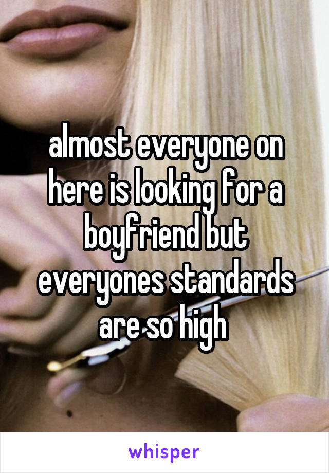 almost everyone on here is looking for a boyfriend but everyones standards are so high