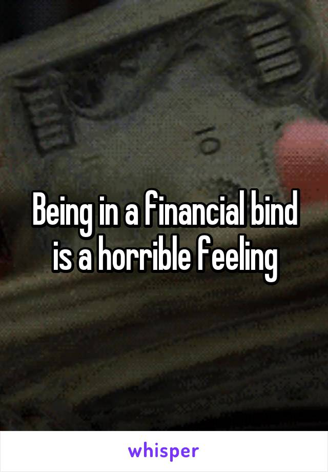 Being in a financial bind is a horrible feeling